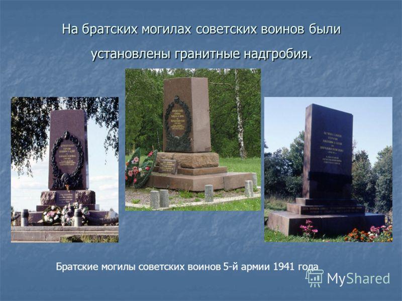 На братских могилах советских воинов были установлены гранитные надгробия. Братские могилы советских воинов 5-й армии 1941 года