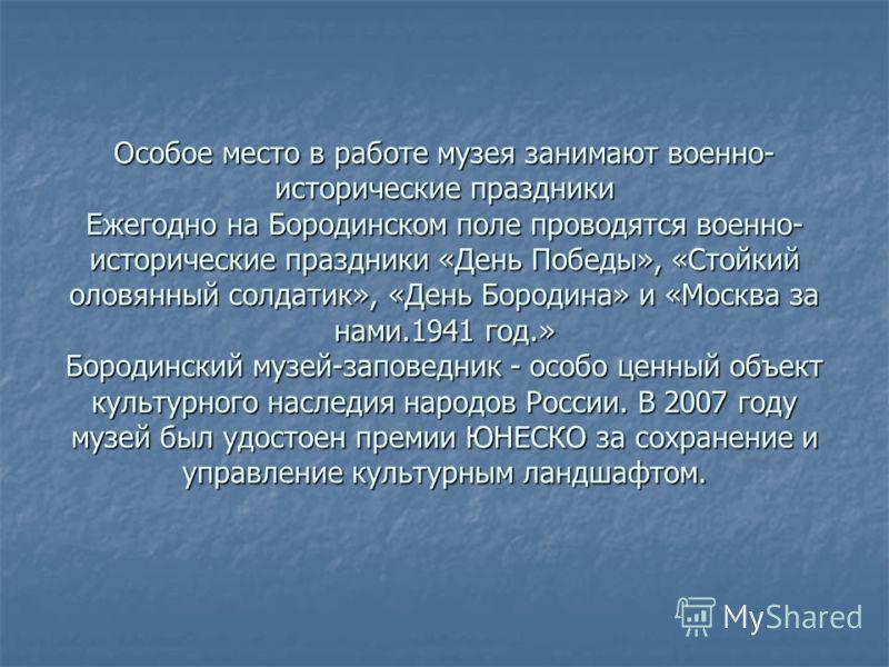 Особое место в работе музея занимают военно- исторические праздники Ежегодно на Бородинском поле проводятся военно- исторические праздники «День Победы», «Стойкий оловянный солдатик», «День Бородина» и «Москва за нами.1941 год.» Бородинский музей-зап