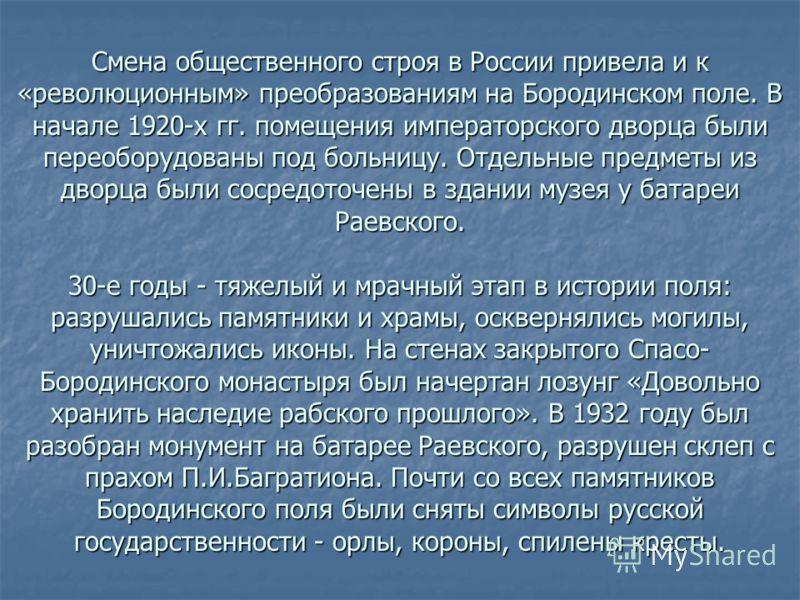 Смена общественного строя в России привела и к «революционным» преобразованиям на Бородинском поле. В начале 1920-х гг. помещения императорского дворца были переоборудованы под больницу. Отдельные предметы из дворца были сосредоточены в здании музея