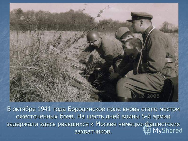 В октябре 1941 года Бородинское поле вновь стало местом ожесточенных боев. На шесть дней воины 5-й армии задержали здесь рвавшихся к Москве немецко-фашистских захватчиков.