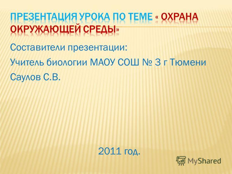 Составители презентации: Учитель биологии МАОУ СОШ 3 г Тюмени Саулов С.В. 2011 год.
