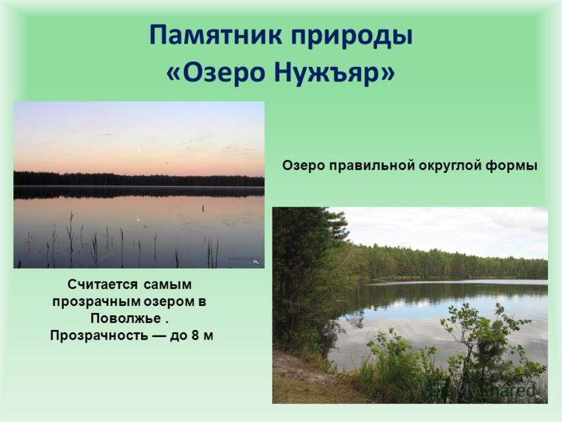 Памятник природы «Озеро Нужъяр» Считается самым прозрачным озером в Поволжье. Прозрачность до 8 м Озеро правильной округлой формы