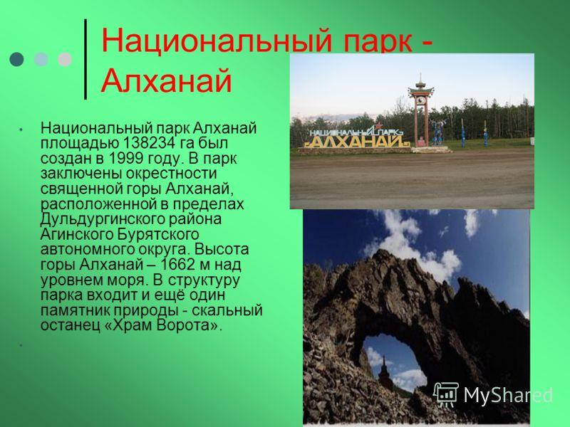 Национальный парк - Алханай Национальный парк Алханай площадью 138234 га был создан в 1999 году. В парк заключены окрестности священной горы Алханай, расположенной в пределах Дульдургинского района Агинского Бурятского автономного округа. Высота горы