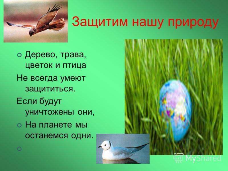 Защитим нашу природу Дерево, трава, цветок и птица Не всегда умеют защититься. Если будут уничтожены они, На планете мы останемся одни.