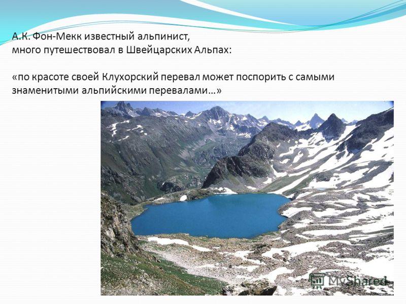 А.К. Фон-Мекк известный альпинист, много путешествовал в Швейцарских Альпах: «по красоте своей Клухорский перевал может поспорить с самыми знаменитыми альпийскими перевалами…»