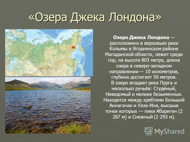 «Озера Джека Лондона» Озеро Джека Лондона расположено в верховьях реки Колымы в Ягоднинском районе Магаданской области, лежит среди гор, на высоте 803 метра, длина озера в северо-западном направлении 10 километров, глубина достигает 50 метров. В озер