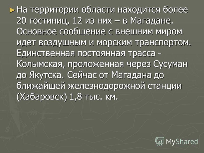 На территории области находится более 20 гостиниц, 12 из них – в Магадане. Основное сообщение с внешним миром идет воздушным и морским транспортом. Единственная постоянная трасса - Колымская, проложенная через Сусуман до Якутска. Сейчас от Магадана д