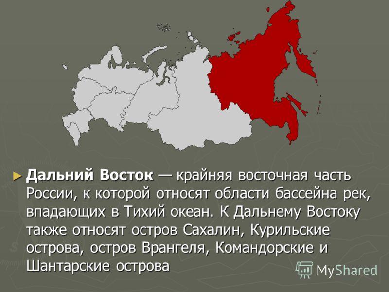 Дальний Восток крайняя восточная часть России, к которой относят области бассейна рек, впадающих в Тихий океан. К Дальнему Востоку также относят остров Сахалин, Курильские острова, остров Врангеля, Командорские и Шантарские острова Дальний Восток кра