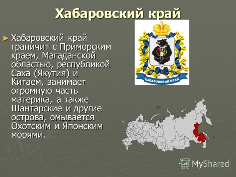 Хабаровский край Хабаровский край граничит с Приморским краем, Магаданской областью, республикой Саха (Якутия) и Китаем, занимает огромную часть материка, а также Шантарские и другие острова, омывается Охотским и Японским морями. Хабаровский край гра