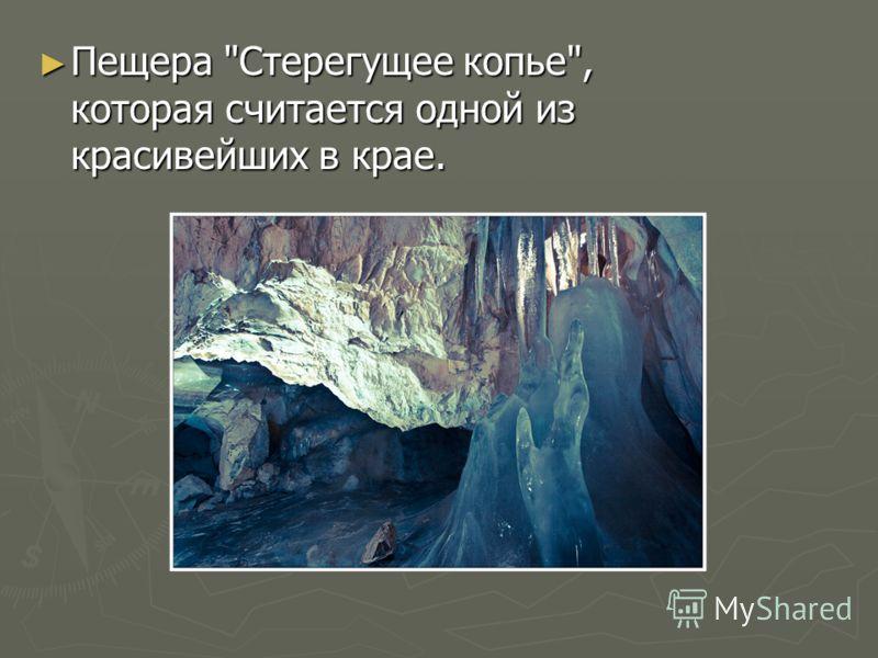 Пещера Стерегущее копье, которая считается одной из красивейших в крае. Пещера Стерегущее копье, которая считается одной из красивейших в крае.