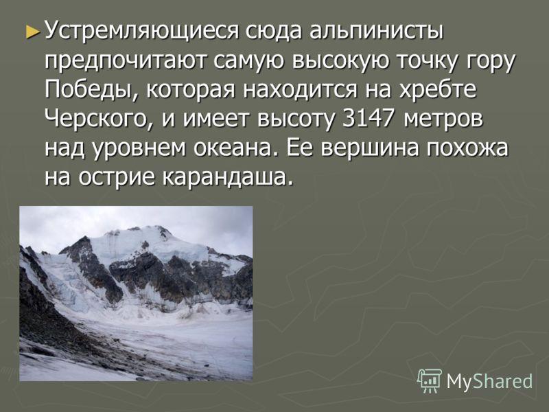 Устремляющиеся сюда альпинисты предпочитают самую высокую точку гору Победы, которая находится на хребте Черского, и имеет высоту 3147 метров над уровнем океана. Ее вершина похожа на острие карандаша. Устремляющиеся сюда альпинисты предпочитают самую