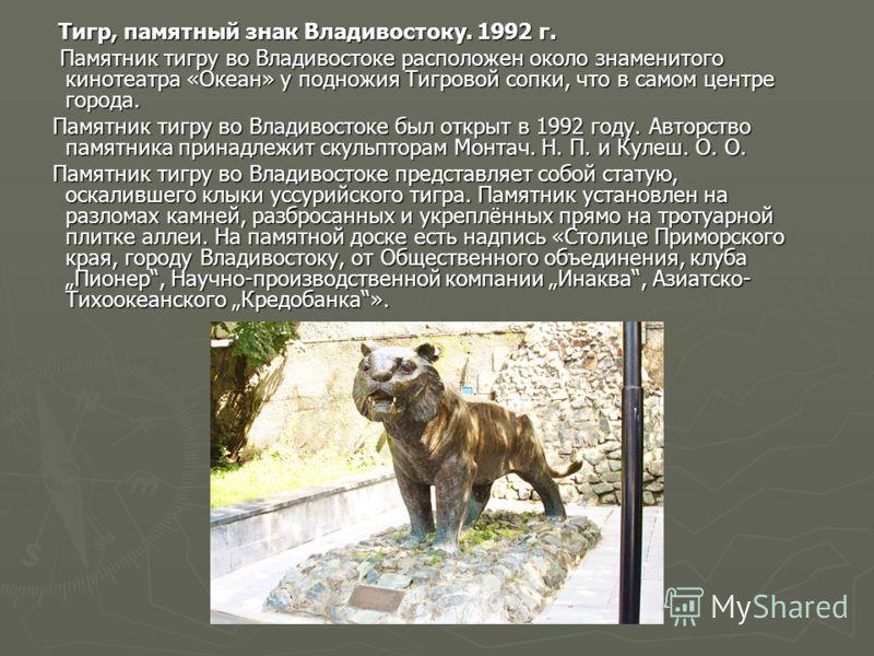 Тигр, памятный знак Владивостоку. 1992 г. Тигр, памятный знак Владивостоку. 1992 г. Памятник тигру во Владивостоке расположен около знаменитого кинотеатра «Океан» у подножия Тигровой сопки, что в самом центре города. Памятник тигру во Владивостоке ра