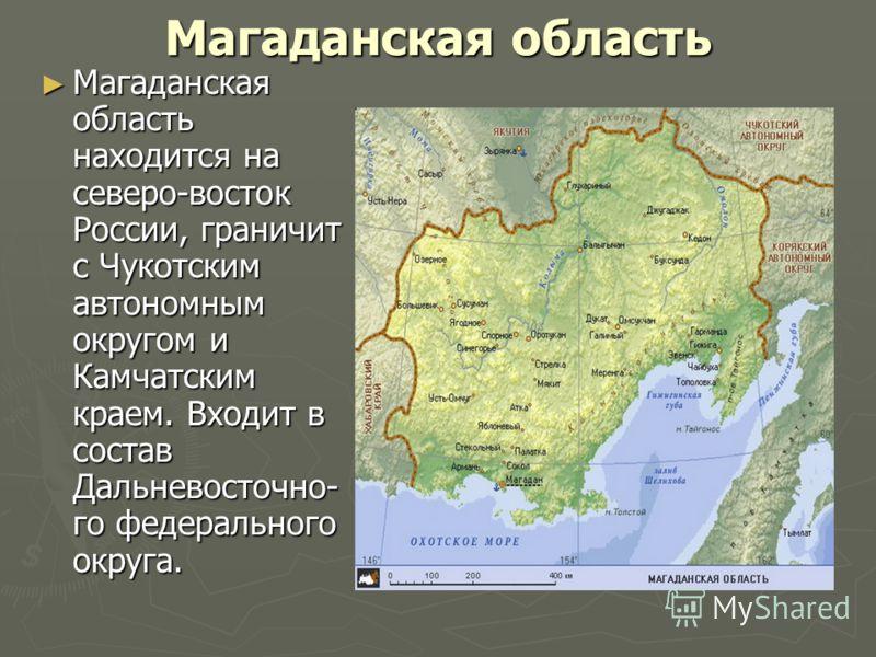 Магаданская область Магаданская область находится на северо-восток России, граничит с Чукотским автономным округом и Камчатским краем. Входит в состав Дальневосточно- го федерального округа. Магаданская область находится на северо-восток России, гран