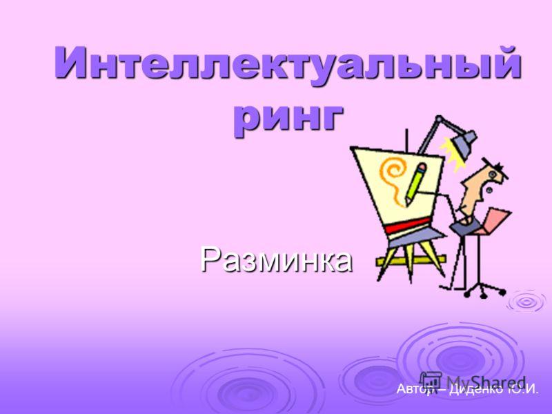 Интеллектуальный ринг Разминка Автор – Диденко Ю.И.