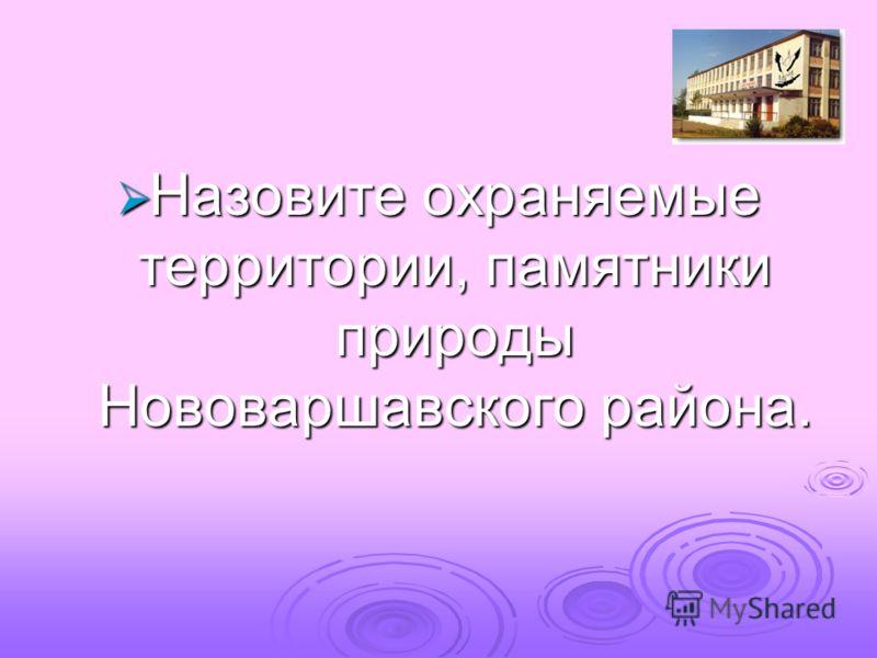 Назовите охраняемые территории, памятники природы Нововаршавского района. Назовите охраняемые территории, памятники природы Нововаршавского района.