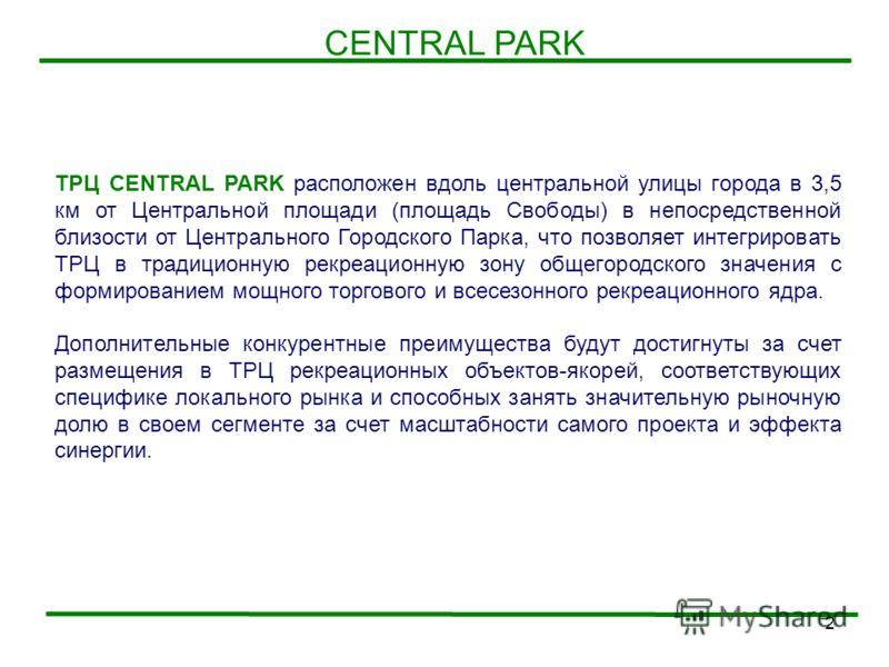 2 CENTRAL PARK ТРЦ CENTRAL PARK расположен вдоль центральной улицы города в 3,5 км от Центральной площади (площадь Свободы) в непосредственной близости от Центрального Городского Парка, что позволяет интегрировать ТРЦ в традиционную рекреационную зон