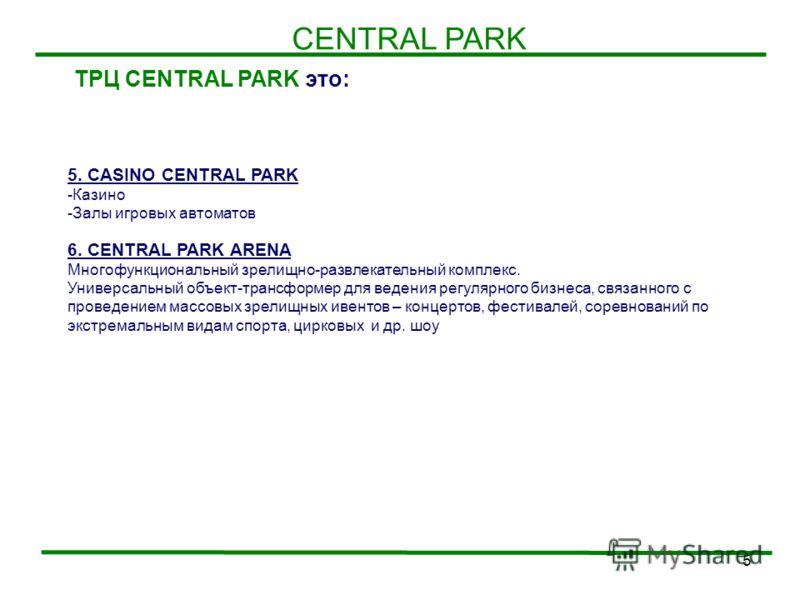 5 CENTRAL PARK ТРЦ CENTRAL PARK это: 5. CASINO CENTRAL PARK -Казино -Залы игровых автоматов 6. CENTRAL PARK ARENA Многофункциональный зрелищно-развлекательный комплекс. Универсальный объект-трансформер для ведения регулярного бизнеса, связанного с пр