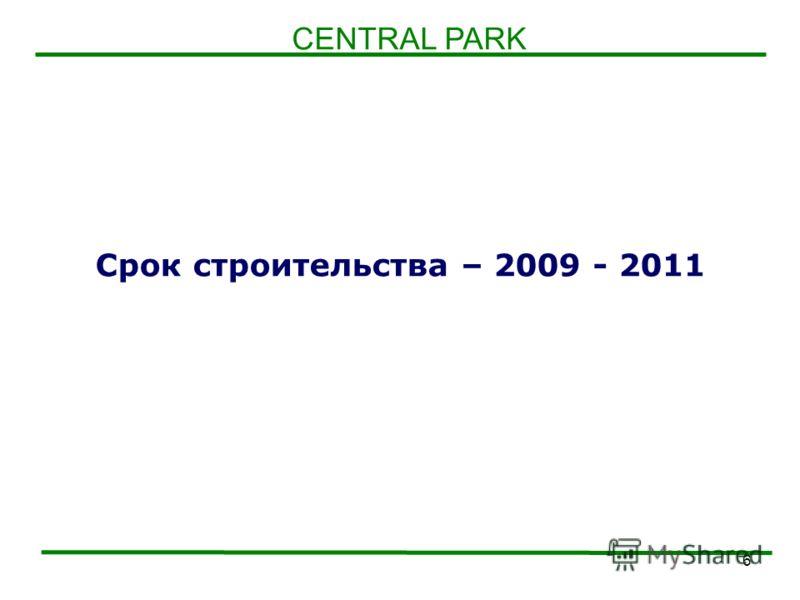 6 Срок строительства – 2009 - 2011 CENTRAL PARK