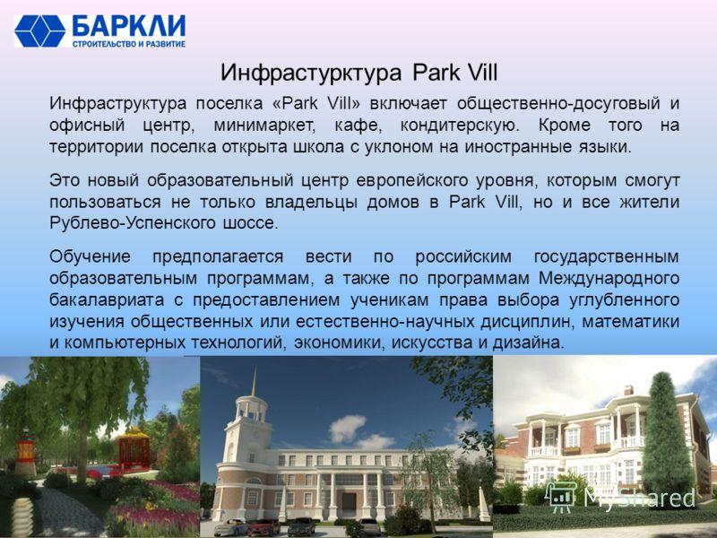 Инфрастурктура Park Vill Инфраструктура поселка «Park Vill» включает общественно-досуговый и офисный центр, минимаркет, кафе, кондитерскую. Кроме того на территории поселка открыта школа с уклоном на иностранные языки. Это новый образовательный центр