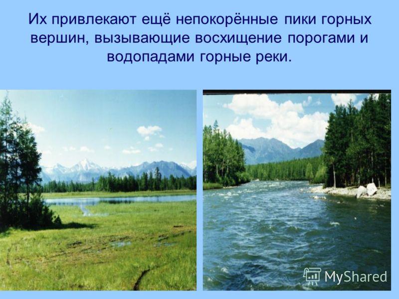 Их привлекают ещё непокорённые пики горных вершин, вызывающие восхищение порогами и водопадами горные реки.