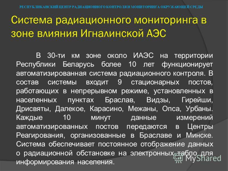 Система радиационного мониторинга в зоне влияния Игналинской АЭС В 30-ти км зоне около ИАЭС на территории Республики Беларусь более 10 лет функционирует автоматизированная система радиационного контроля. В состав системы входит 9 стационарных постов,