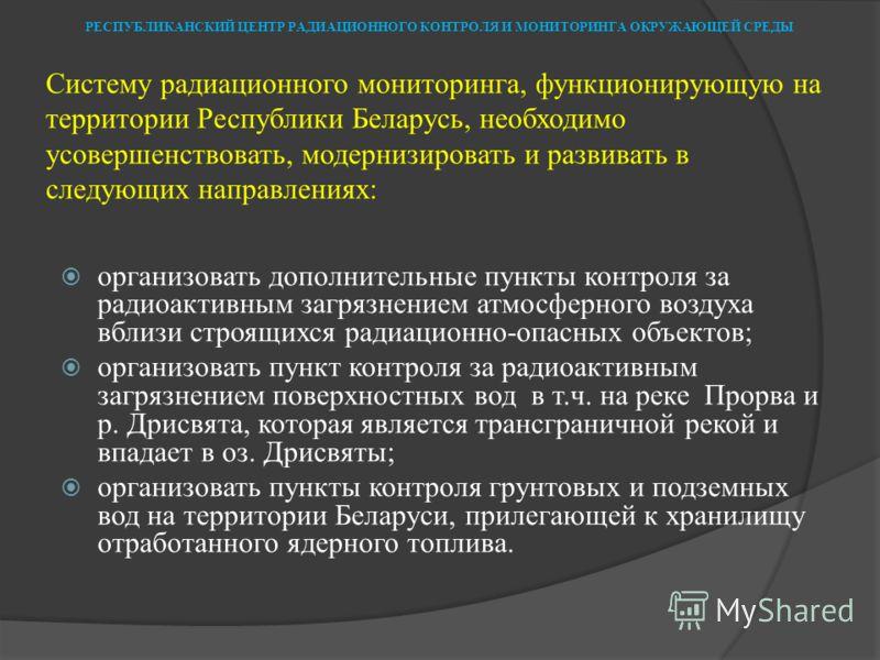 Систему радиационного мониторинга, функционирующую на территории Республики Беларусь, необходимо усовершенствовать, модернизировать и развивать в следующих направлениях: организовать дополнительные пункты контроля за радиоактивным загрязнением атмосф