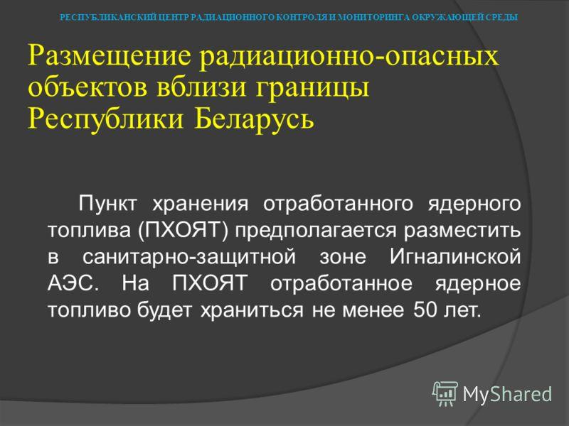 Размещение радиационно-опасных объектов вблизи границы Республики Беларусь Пункт хранения отработанного ядерного топлива (ПХОЯТ) предполагается разместить в санитарно-защитной зоне Игналинской АЭС. На ПХОЯТ отработанное ядерное топливо будет хранитьс