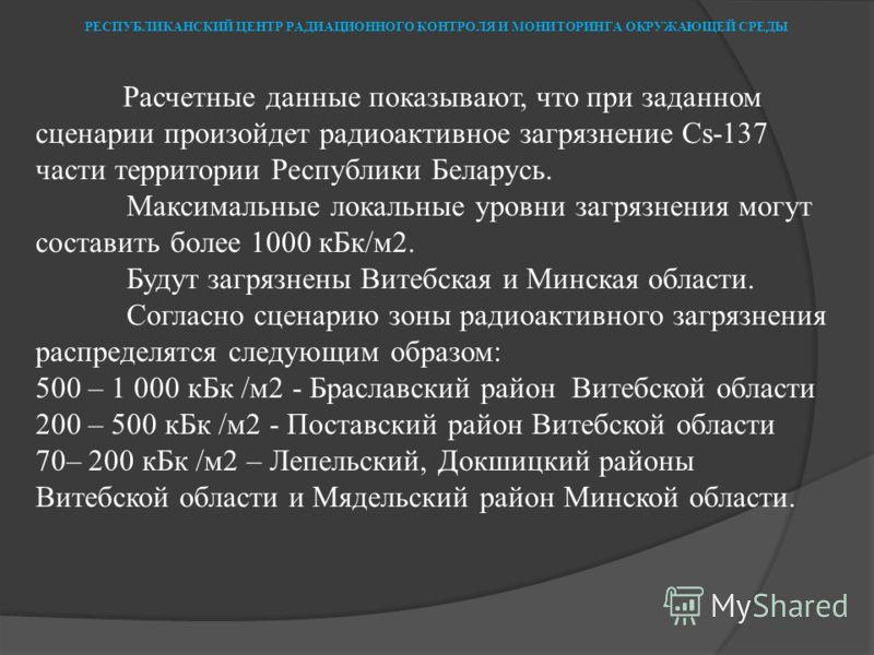 Расчетные данные показывают, что при заданном сценарии произойдет радиоактивное загрязнение Cs-137 части территории Республики Беларусь. Максимальные локальные уровни загрязнения могут составить более 1000 кБк/м2. Будут загрязнены Витебская и Минская
