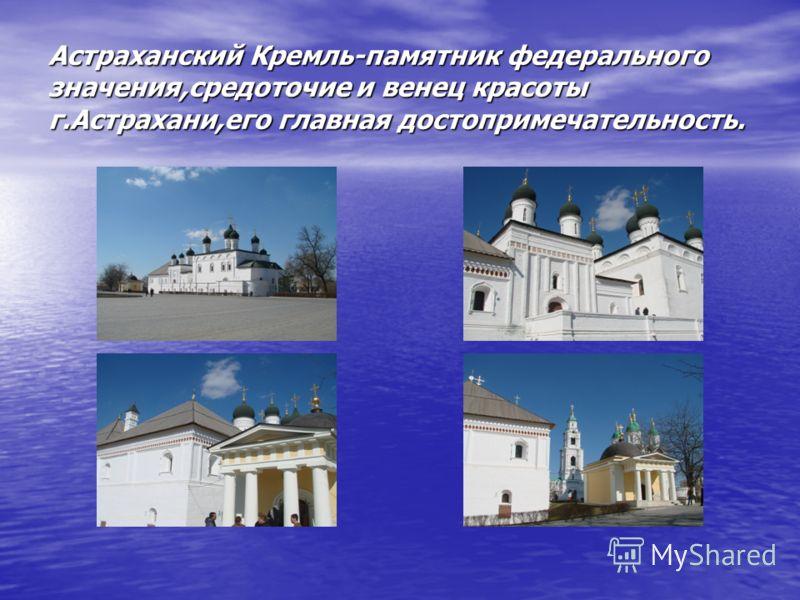 Астраханский Кремль-памятник федерального значения,средоточие и венец красоты г.Астрахани,его главная достопримечательность.