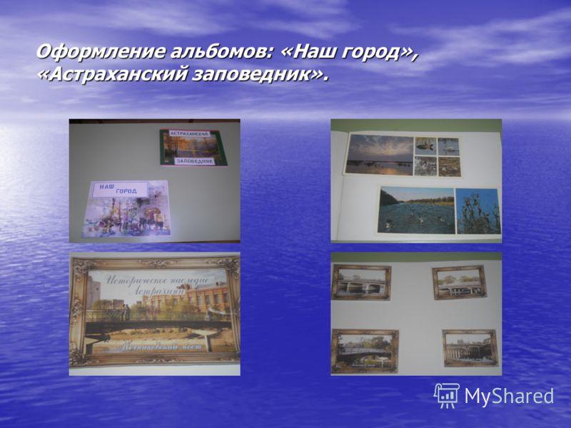 Оформление альбомов: «Наш город», «Астраханский заповедник».