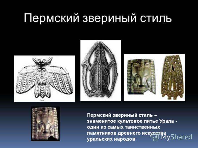 Пермский звериный стиль – знаменитое культовое литье Урала - один из самых таинственных памятников древнего искусства уральских народов Пермский звериный стиль