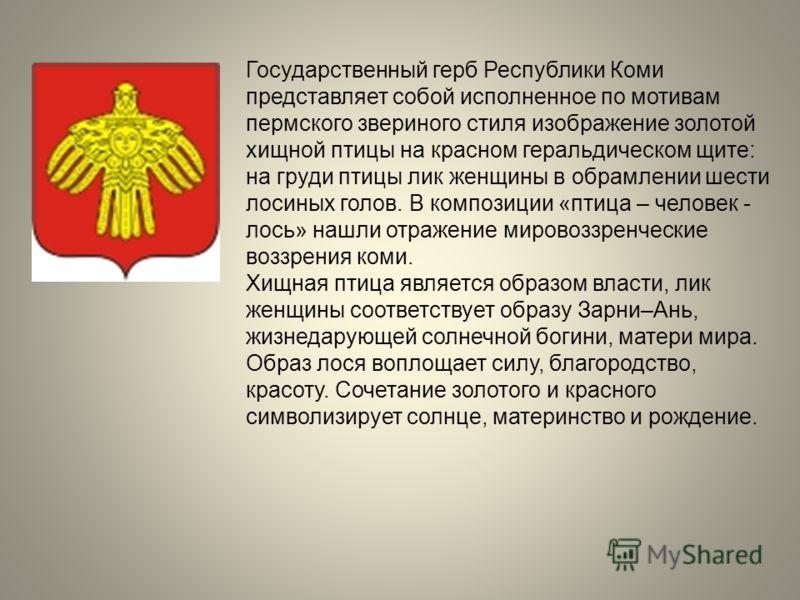 Государственный герб Республики Коми представляет собой исполненное по мотивам пермского звериного стиля изображение золотой хищной птицы на красном геральдическом щите: на груди птицы лик женщины в обрамлении шести лосиных голов. В композиции «птица