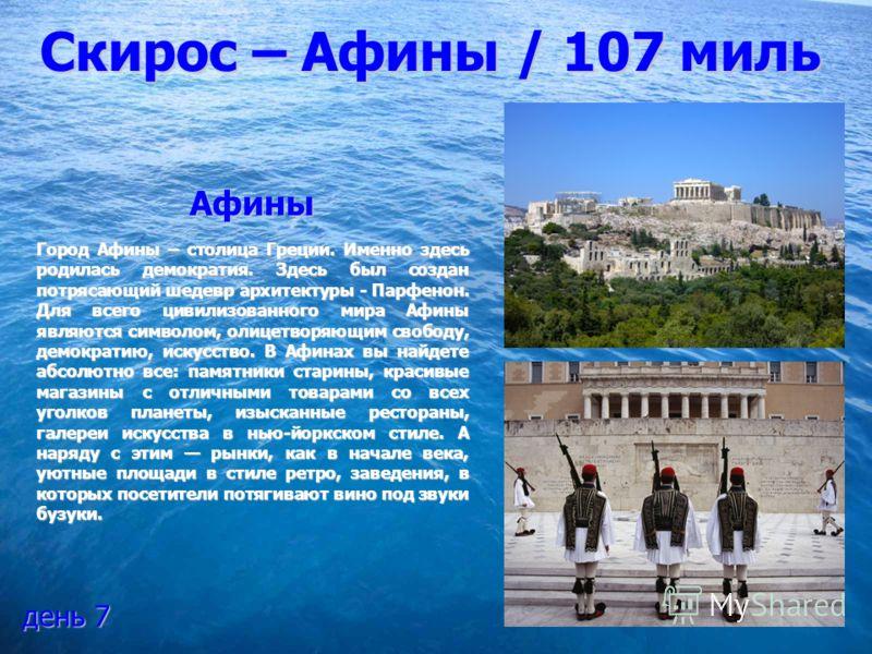 Скирос – Афины / 107 миль Афины Город Афины – столица Греции. Именно здесь родилась демократия. Здесь был создан потрясающий шедевр архитектуры - Парфенон. Для всего цивилизованного мира Афины являются символом, олицетворяющим свободу, демократию, ис