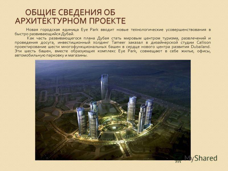 ОБЩИЕ СВЕДЕНИЯ ОБ АРХИТЕКТУРНОМ ПРОЕКТЕ Новая городская единица Eye Park вводит новые технологические усовершенствования в быстро развивающийся Дубай. Как часть развивающегося плана Дубая стать мировым центром туризма, развлечений и проведения досуга