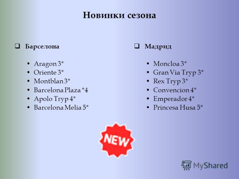 Новинки сезона Барселона Aragon 3* Oriente 3* Montblan 3* Barcelona Plaza *4 Apolo Tryp 4* Barcelona Melia 5* Мадрид Moncloa 3* Gran Via Tryp 3* Rex Tryp 3* Convencion 4* Emperador 4* Princesa Husa 5*