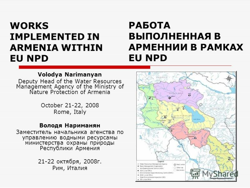 WORKS IMPLEMENTED IN ARMENIA WITHIN EU NPD Volodya Narimanyan Deputy Head of the Water Resources Management Agency of the Ministry of Nature Protection of Armenia October 21-22, 2008 Rome, Italy Володя Нариманян Заместитель начальника агенства по упр