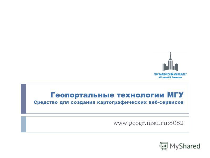 Геопортальные технологии МГУ Средство для создания картографических веб-сервисов www.geogr.msu.ru:8082