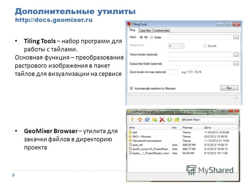 Дополнительные утилиты http://docs.geomixer.ru Tiling Tools – набор программ для работы с тайлами. Основная функция – преобразование растрового изображения в пакет тайлов для визуализации на сервисе GeoMixer Browser – утилита для закачки файлов в дир