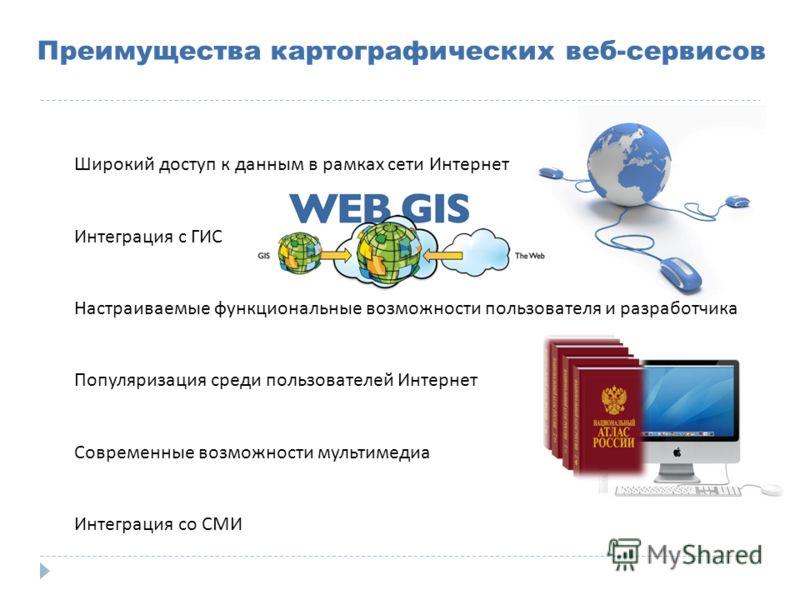 Преимущества картографических веб-сервисов Широкий доступ к данным в рамках сети Интернет Интеграция с ГИС Настраиваемые функциональные возможности пользователя и разработчика Популяризация среди пользователей Интернет Современные возможности мультим