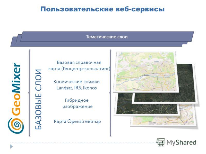 Пользовательские веб-сервисы БАЗОВЫЕ СЛОИ Базовая справочная карта (Геоцентр-консалтинг) Космические снимки Landsat, IRS, Ikonos Гибридное изображение Карта Openstreetmap Тематические слои