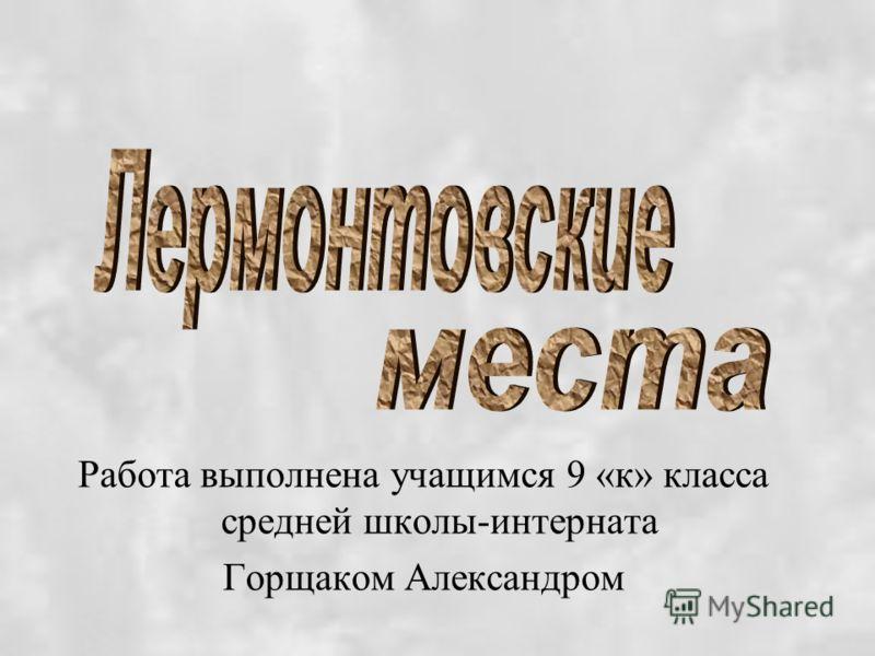 Работа выполнена учащимся 9 «к» класса средней школы-интерната Горщаком Александром