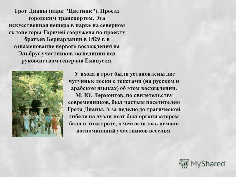 У входа в грот были установлены две чугунные доски с текстами (на русском и арабском языках) об этом восхождении. М. Ю. Лермонтов, по свидетельству современников, был частым посетителем Грота Дианы. А за неделю до трагической гибели на дуэли поэт был