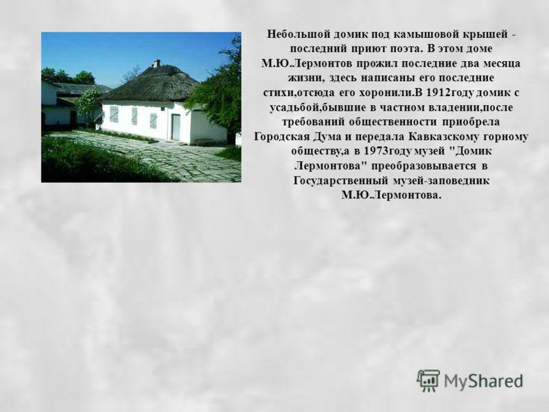 Небольшой домик под камышовой крышей - последний приют поэта. В этом доме М.Ю.Лермонтов прожил последние два месяца жизни, здесь написаны его последние стихи,отсюда его хоронили.В 1912году домик с усадьбой,бывшие в частном владении,после требований о