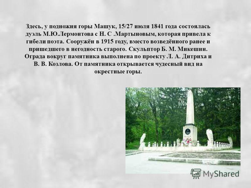 Здесь, у подножия горы Машук, 15/27 июля 1841 года состоялась дуэль М.Ю.Лермонтова с Н. С.Мартыновым, которая привела к гибели поэта. Сооружён в 1915 году, вместо возведённого ранее и пришедшего в негодность старого. Скульптор Б. М. Микешин. Ограда в