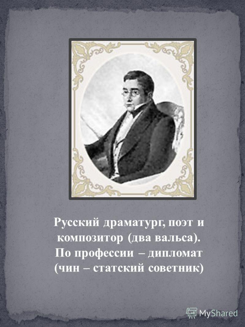 Русский драматург, поэт и композитор (два вальса). По профессии – дипломат (чин – статский советник)