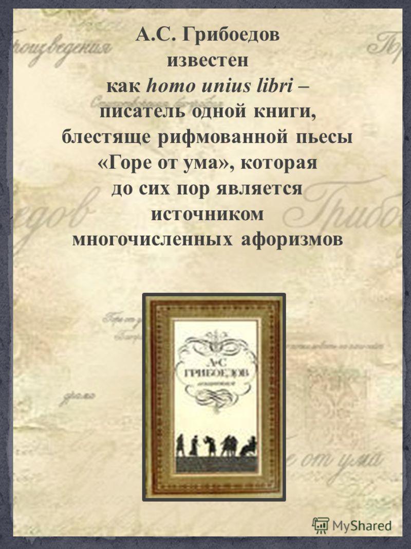 А.С. Грибоедов известен как homo unius libri – писатель одной книги, блестяще рифмованной пьесы «Горе от ума», которая до сих пор является источником многочисленных афоризмов