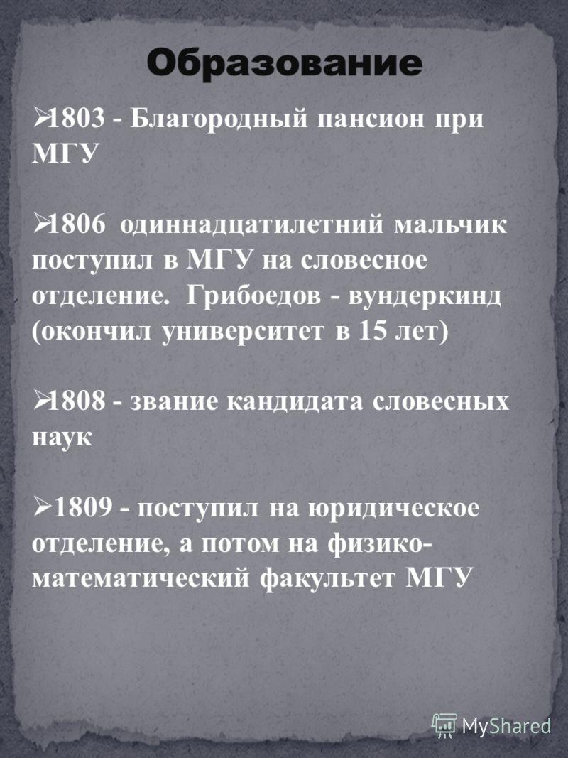 1803 - Благородный пансион при МГУ 1806 одиннадцатилетний мальчик поступил в МГУ на словесное отделение. Грибоедов - вундеркинд (окончил университет в 15 лет) 1808 - звание кандидата словесных наук 1809 - поступил на юридическое отделение, а потом на