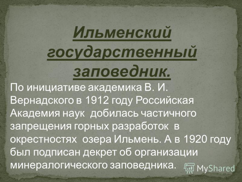 Ильменский государственный заповедник. По инициативе академика В. И. Вернадского в 1912 году Российская Академия наук добилась частичного запрещения горных разработок в окрестностях озера Ильмень. А в 1920 году был подписан декрет об организации мине