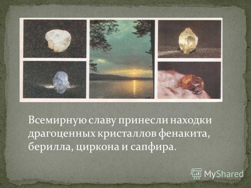 Всемирную славу принесли находки драгоценных кристаллов фенакита, берилла, циркона и сапфира.