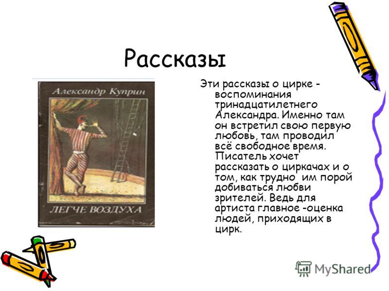Рассказы Эти рассказы о цирке - воспоминания тринадцатилетнего Александра. Именно там он встретил свою первую любовь, там проводил всё свободное время. Писатель хочет рассказать о циркачах и о том, как трудно им порой добиваться любви зрителей. Ведь